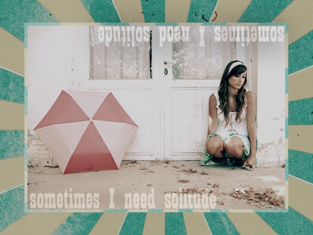 Sometimes I need solitude